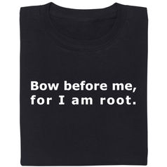 Bow before me for I am root